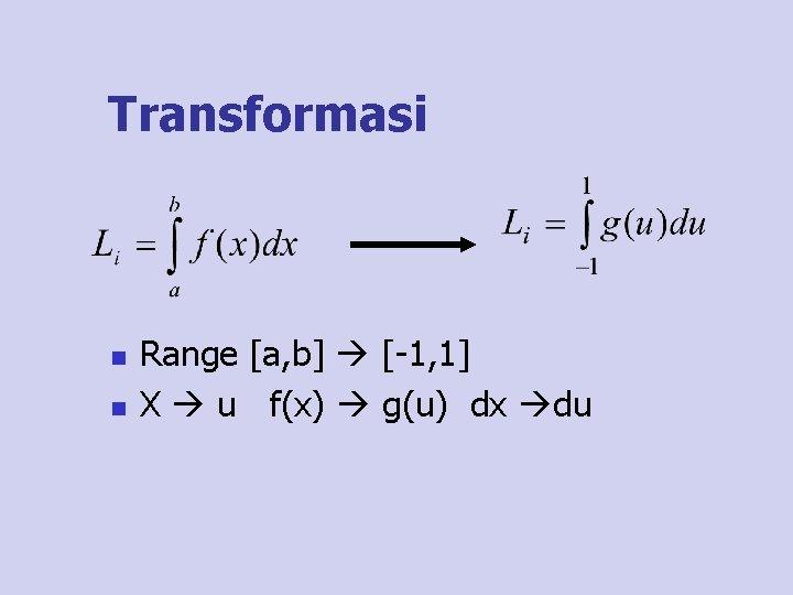 Transformasi n n Range [a, b] [-1, 1] X u f(x) g(u) dx du