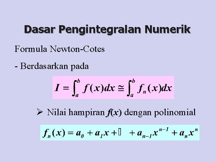 Dasar Pengintegralan Numerik Formula Newton-Cotes - Berdasarkan pada Ø Nilai hampiran f(x) dengan polinomial