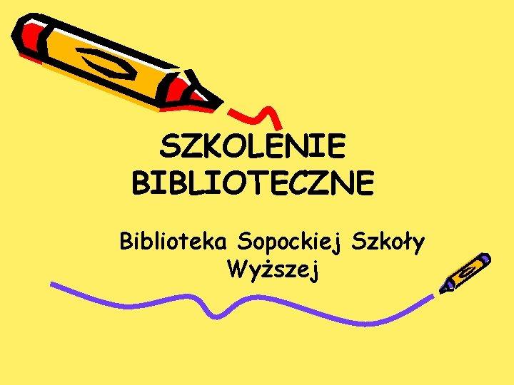 SZKOLENIE BIBLIOTECZNE Biblioteka Sopockiej Szkoły Wyższej