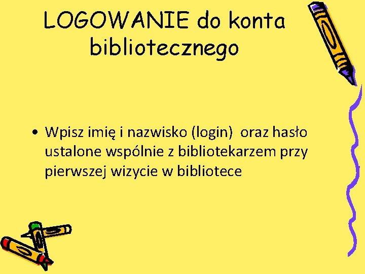 LOGOWANIE do konta bibliotecznego • Wpisz imię i nazwisko (login) oraz hasło ustalone wspólnie