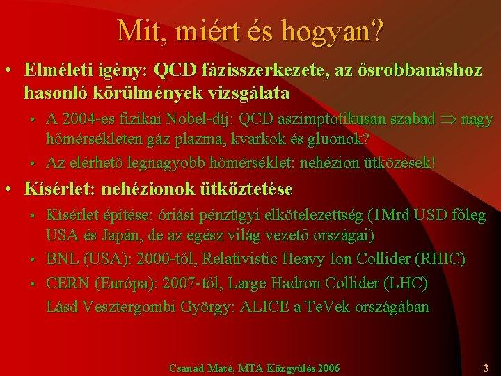 Mit, miért és hogyan? • Elméleti igény: QCD fázisszerkezete, az ősrobbanáshoz hasonló körülmények vizsgálata