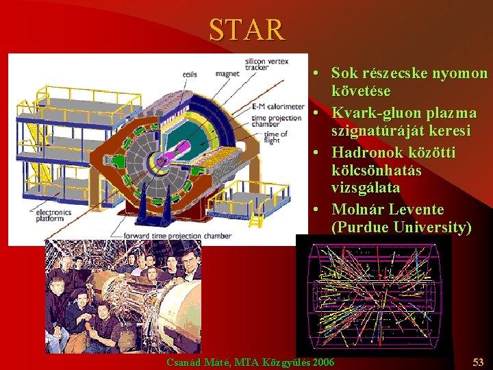 STAR • Sok részecske nyomon követése • Kvark-gluon plazma szignatúráját keresi • Hadronok közötti