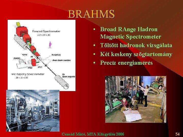 BRAHMS • Broad RAnge Hadron Magnetic Spectrometer • Töltött hadronok vizsgálata • Két keskeny