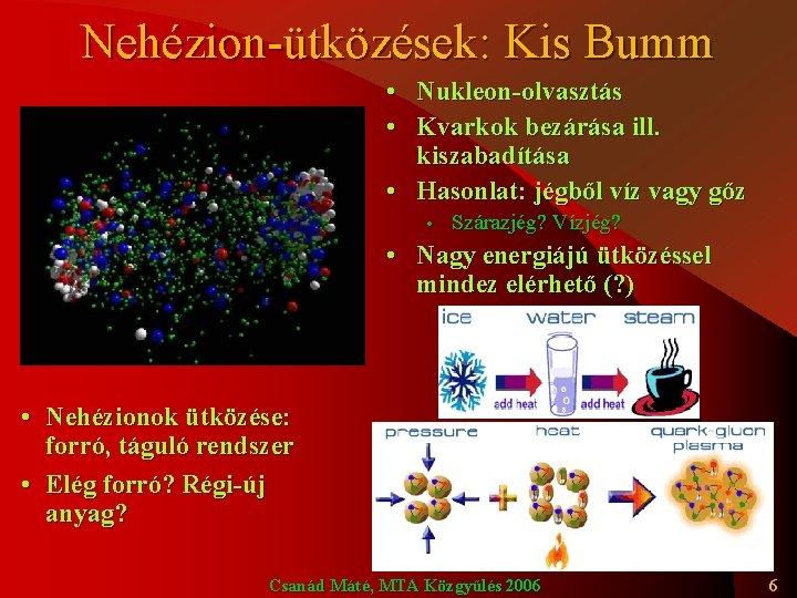 Nehézion-ütközések: Kis Bumm • Nukleon-olvasztás • Kvarkok bezárása ill. kiszabadítása • Hasonlat: jégből víz