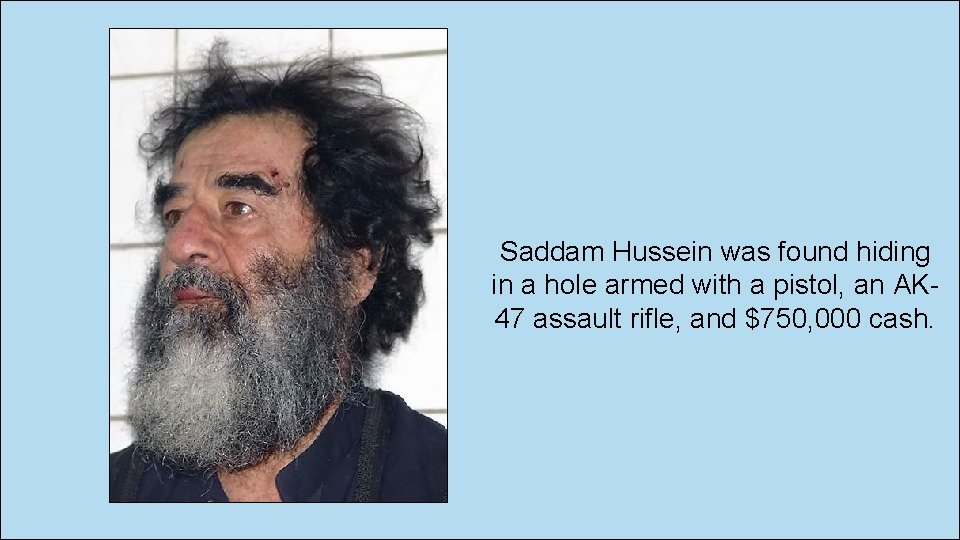 Saddam Hussein was found hiding in a hole armed with a pistol, an AK