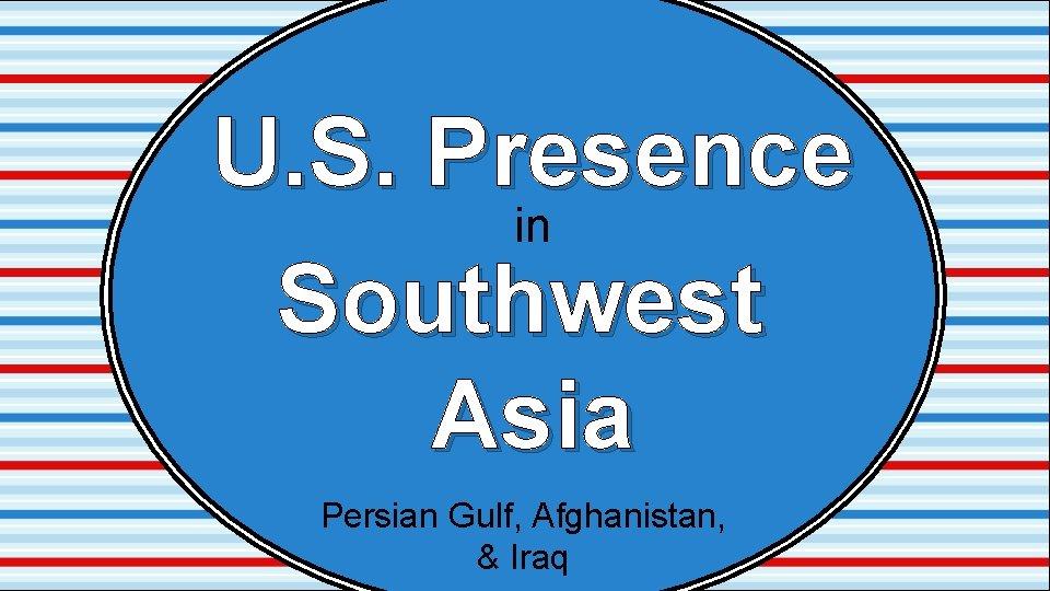 U. S. Presence in Southwest Asia Persian Gulf, Afghanistan, & Iraq