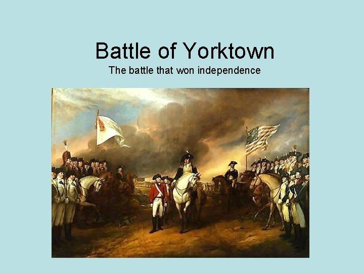 Battle of Yorktown The battle that won independence