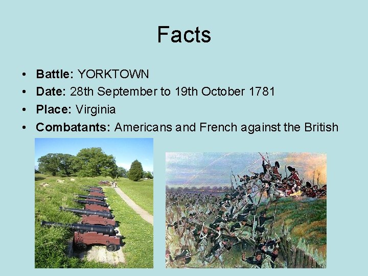 Facts • • Battle: YORKTOWN Date: 28 th September to 19 th October 1781