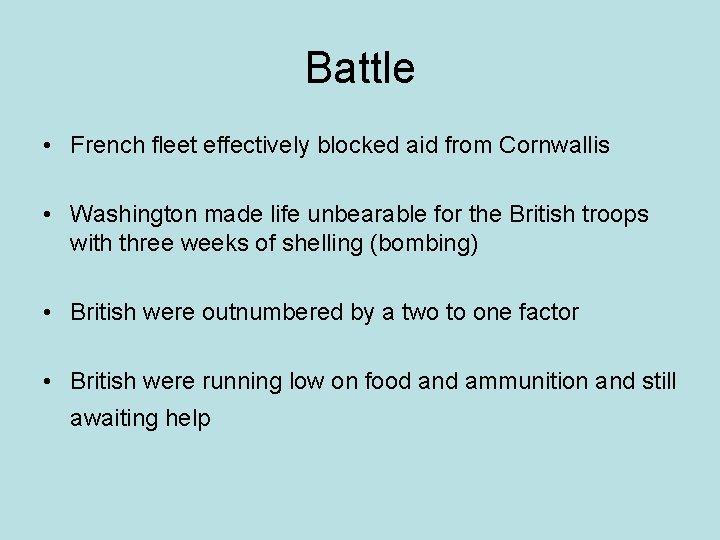 Battle • French fleet effectively blocked aid from Cornwallis • Washington made life unbearable