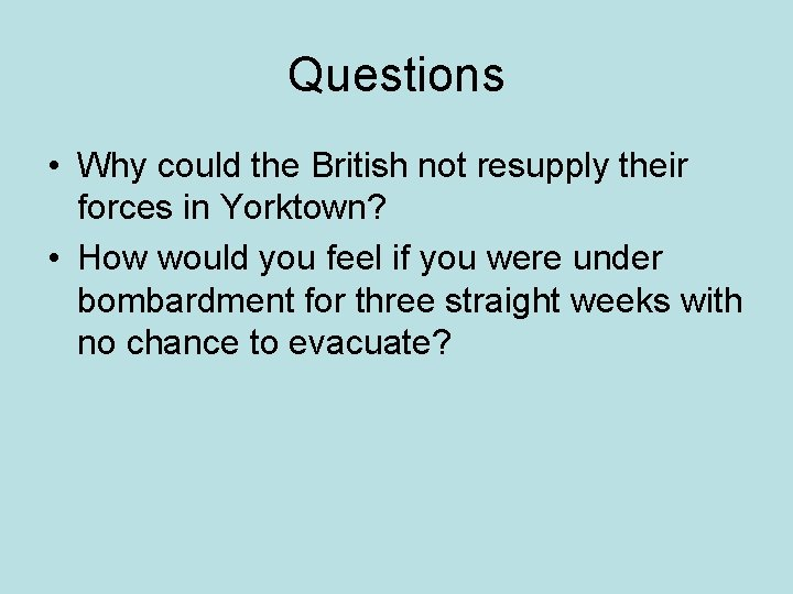 Questions • Why could the British not resupply their forces in Yorktown? • How