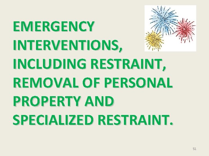 EMERGENCY INTERVENTIONS, INCLUDING RESTRAINT, REMOVAL OF PERSONAL PROPERTY AND SPECIALIZED RESTRAINT. 51