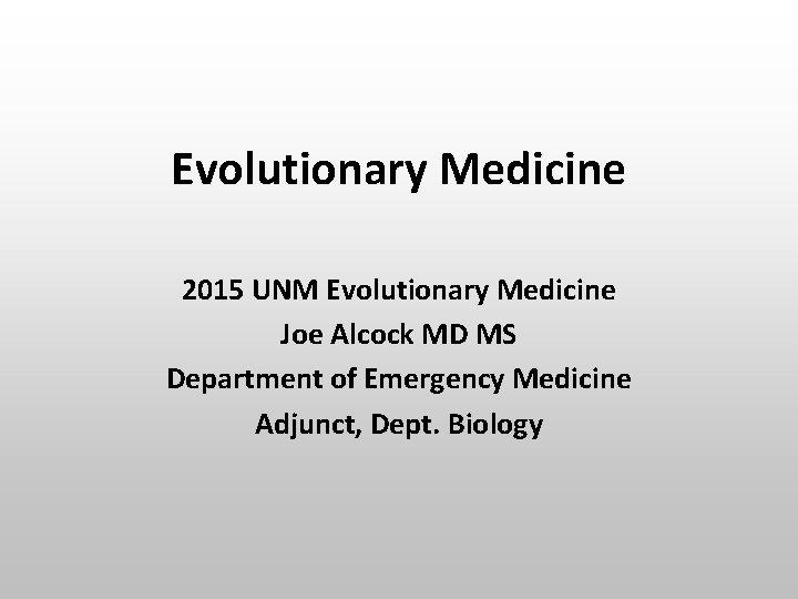 Evolutionary Medicine 2015 UNM Evolutionary Medicine Joe Alcock MD MS Department of Emergency Medicine