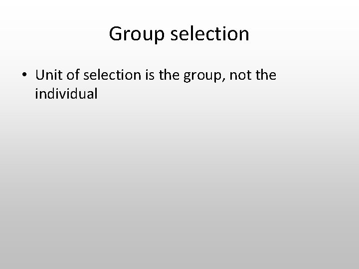 Group selection • Unit of selection is the group, not the individual