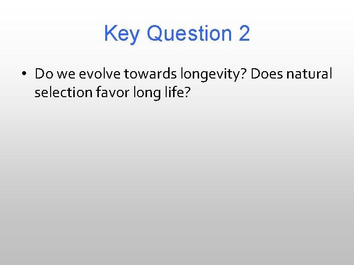 Key Question 2 • Do we evolve towards longevity? Does natural selection favor long