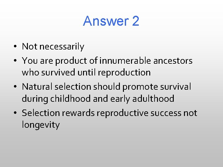 Answer 2 • Not necessarily • You are product of innumerable ancestors who survived