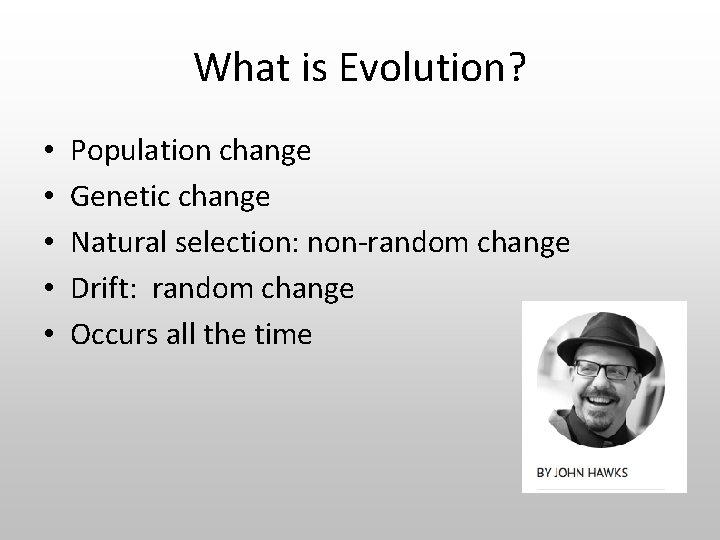 What is Evolution? • • • Population change Genetic change Natural selection: non-random change