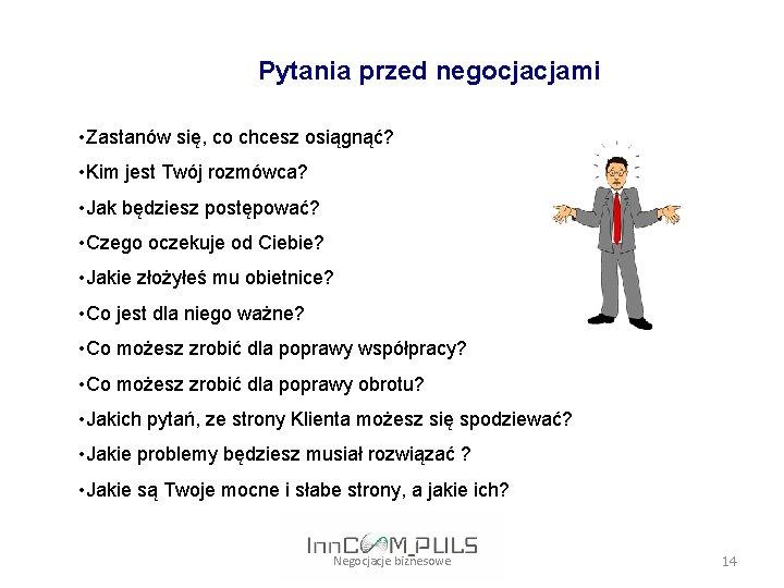Pytania przed negocjacjami • Zastanów się, co chcesz osiągnąć? • Kim jest Twój