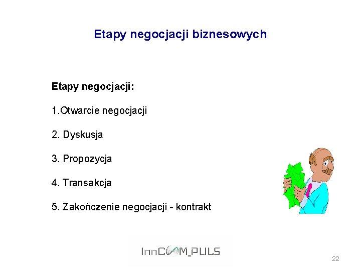 Etapy negocjacji biznesowych Etapy negocjacji: 1. Otwarcie negocjacji 2. Dyskusja 3. Propozycja 4. Transakcja