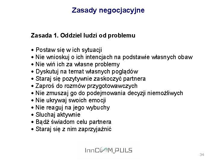 Zasady negocjacyjne Zasada 1. Oddziel ludzi od problemu Postaw się w ich sytuacji Nie