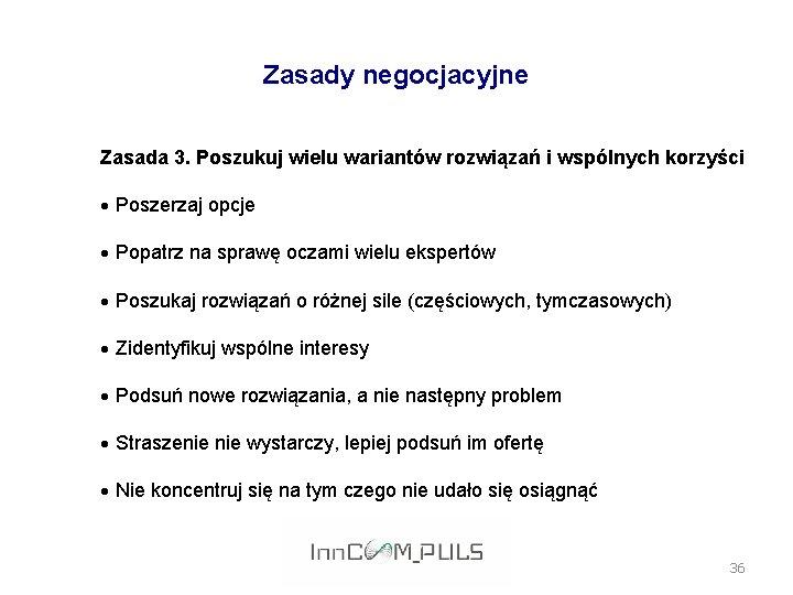 Zasady negocjacyjne Zasada 3. Poszukuj wielu wariantów rozwiązań i wspólnych korzyści Poszerzaj opcje Popatrz