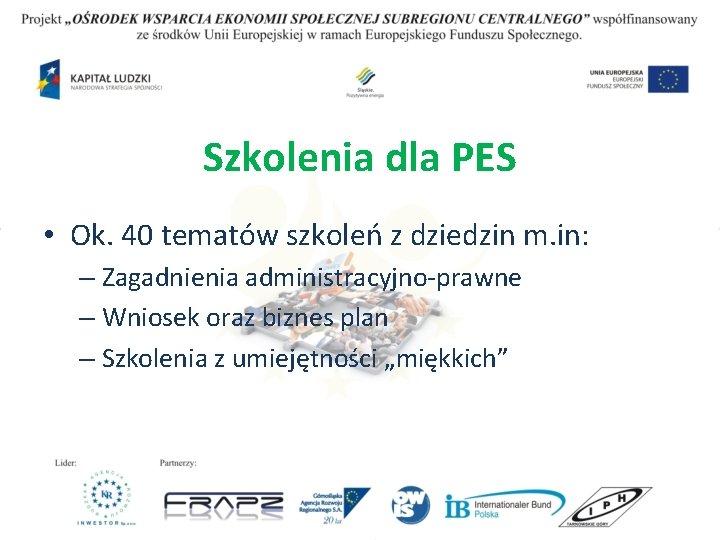 Szkolenia dla PES • Ok. 40 tematów szkoleń z dziedzin m. in: – Zagadnienia