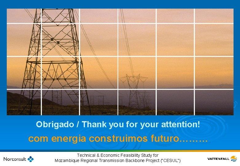 Obrigado / Thank you for your attention! com energia construimos futuro……… 56 © Vattenfall
