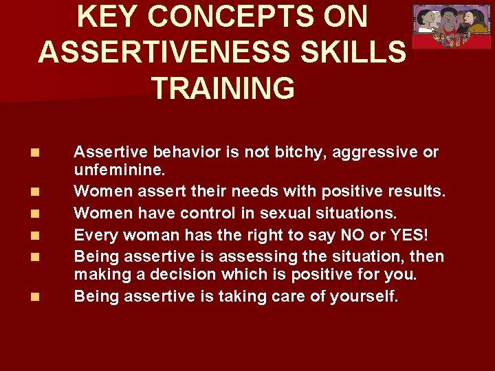 KEY CONCEPTS ON ASSERTIVENESS SKILLS TRAINING n n n Assertive behavior is not bitchy,