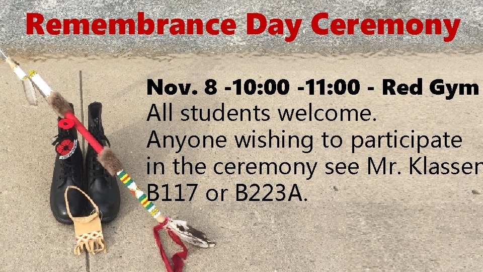 Remembrance Day Ceremony Nov. 8 -10: 00 -11: 00 - Red Gym All students