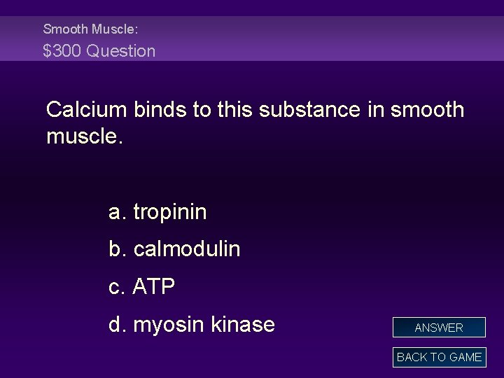 Smooth Muscle: $300 Question Calcium binds to this substance in smooth muscle. a. tropinin