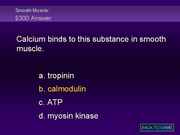 Smooth Muscle: $300 Answer Calcium binds to this substance in smooth muscle. a. tropinin