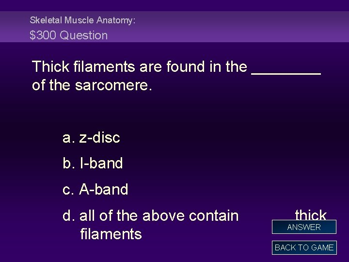Skeletal Muscle Anatomy: $300 Question Thick filaments are found in the ____ of the
