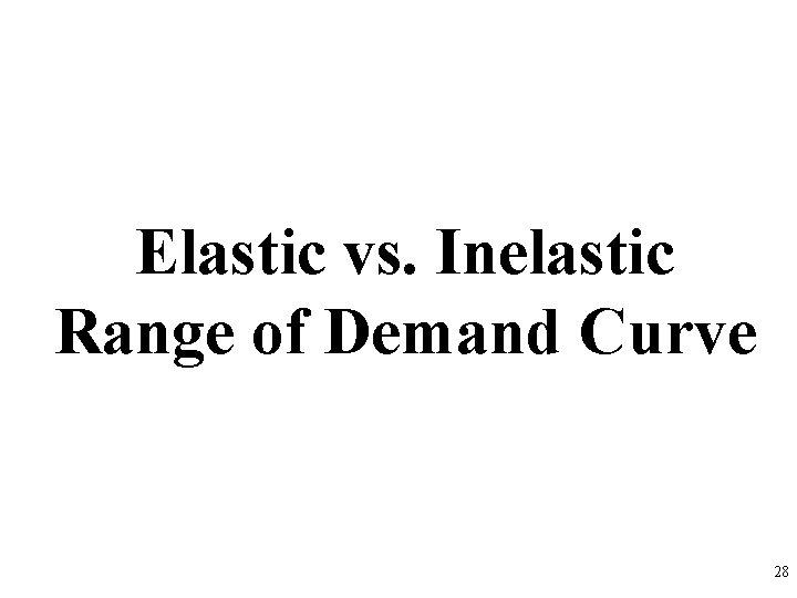 Elastic vs. Inelastic Range of Demand Curve 28