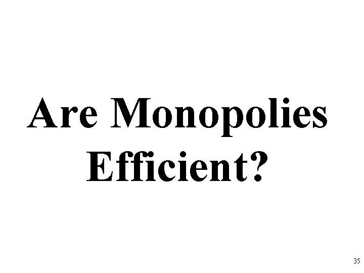 Are Monopolies Efficient? 35