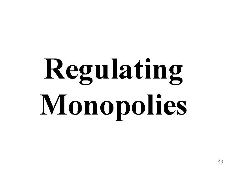 Regulating Monopolies 43