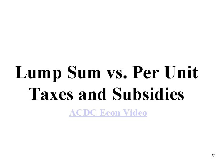 Lump Sum vs. Per Unit Taxes and Subsidies ACDC Econ Video 51