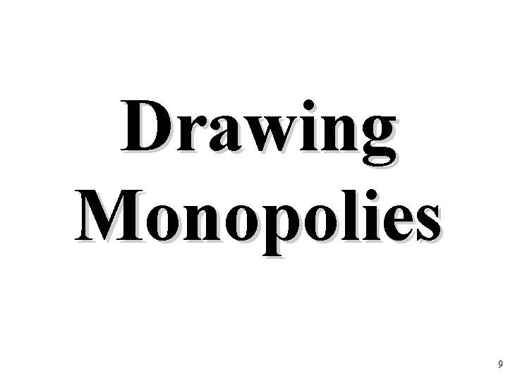 Drawing Monopolies 9