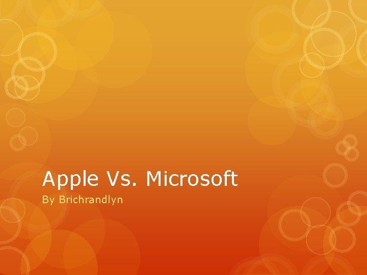 Apple Vs. Microsoft By Brichrandlyn
