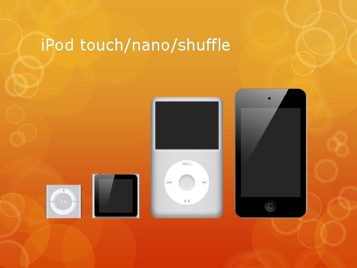 i. Pod touch/nano/shuffle
