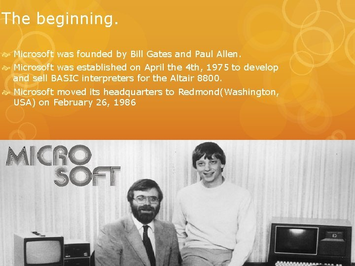 The beginning. Microsoft was founded by Bill Gates and Paul Allen. Microsoft was established