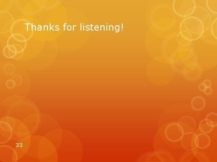 Thanks for listening! 33