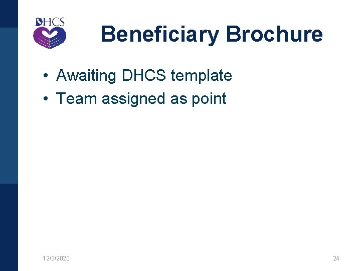 Beneficiary Brochure • Awaiting DHCS template • Team assigned as point 12/3/2020 24
