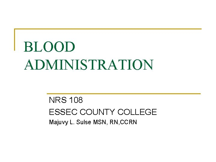 BLOOD ADMINISTRATION NRS 108 ESSEC COUNTY COLLEGE Majuvy L. Sulse MSN, RN, CCRN