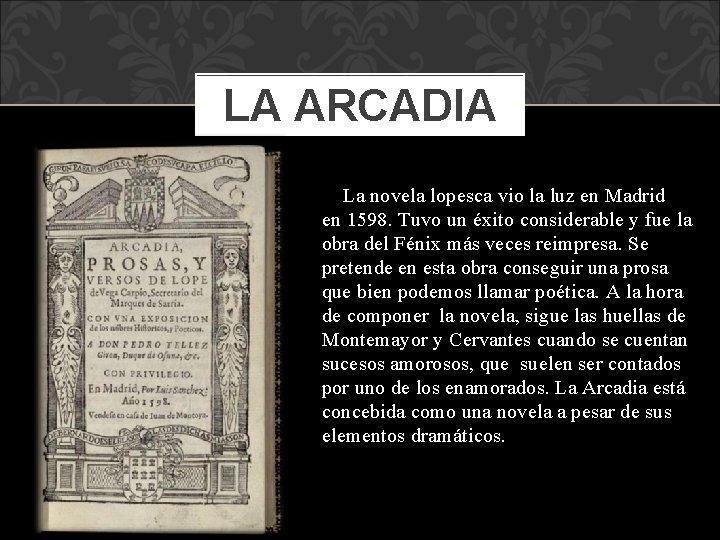 LA ARCADIA La novela lopesca vio la luz en Madrid en 1598. Tuvo un