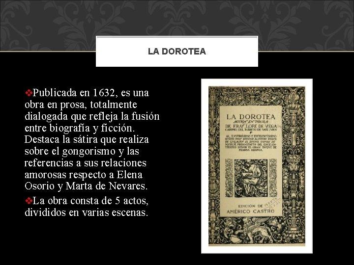 LA DOROTEA v. Publicada en 1632, es una obra en prosa, totalmente dialogada que