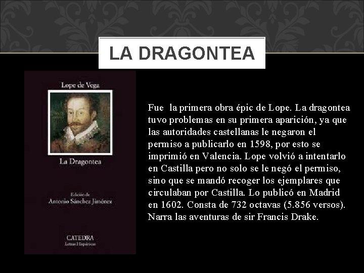 LA DRAGONTEA Fue la primera obra épic de Lope. La dragontea tuvo problemas en