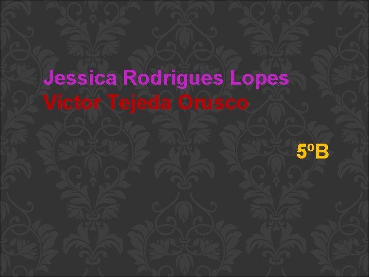 Jessica Rodrigues Lopes Víctor Tejeda Orusco 5ºB
