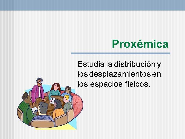 Proxémica Estudia la distribución y los desplazamientos en los espacios físicos.