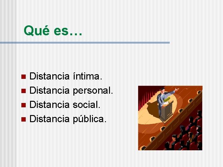 Qué es… Distancia íntima. n Distancia personal. n Distancia social. n Distancia pública. n