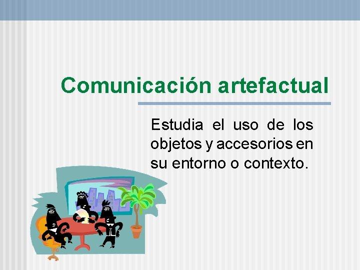 Comunicación artefactual Estudia el uso de los objetos y accesorios en su entorno o