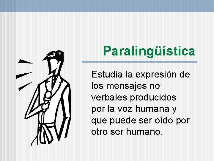 Paralingüística Estudia la expresión de los mensajes no verbales producidos por la voz humana